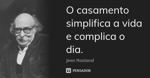 O casamento simplifica a vida e complica o dia.... Frase de Jean Rostand.