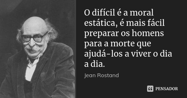 O difícil é a moral estática, é mais fácil preparar os homens para a morte que ajudá-los a viver o dia a dia.... Frase de Jean Rostand.