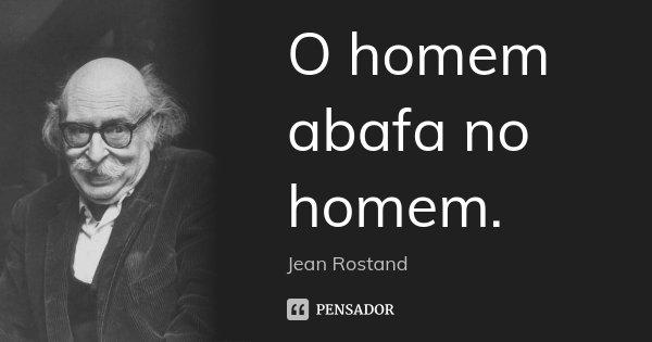 O homem abafa no homem.... Frase de Jean Rostand.