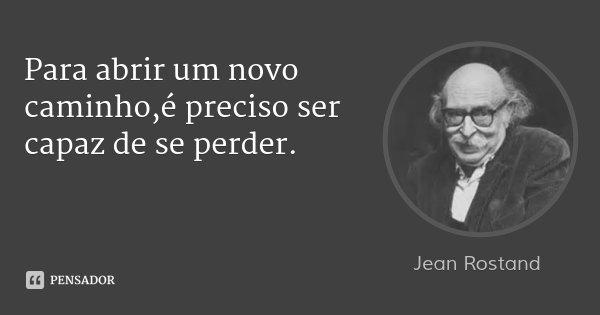 Para abrir um novo caminho,é preciso ser capaz de se perder.... Frase de Jean Rostand.