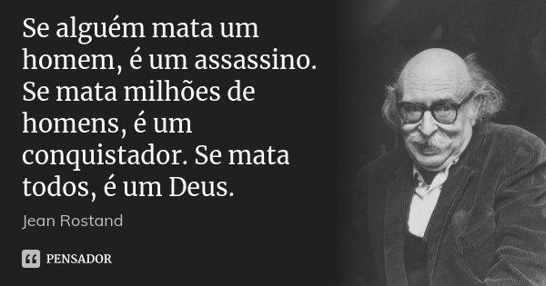 Se alguém mata um homem, é um assassino. Se mata milhões de homens, é um conquistador. Se mata todos, é um Deus.... Frase de Jean Rostand.