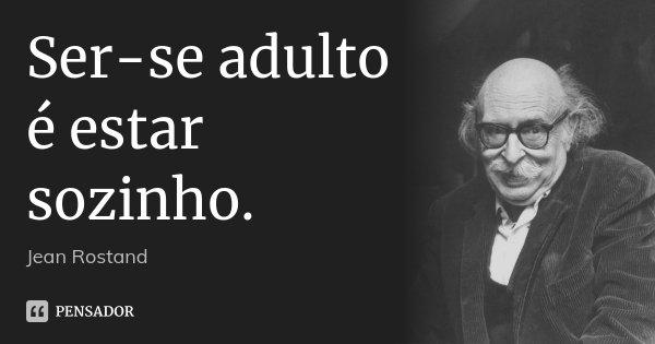 Ser-se adulto é estar sozinho.... Frase de Jean Rostand.