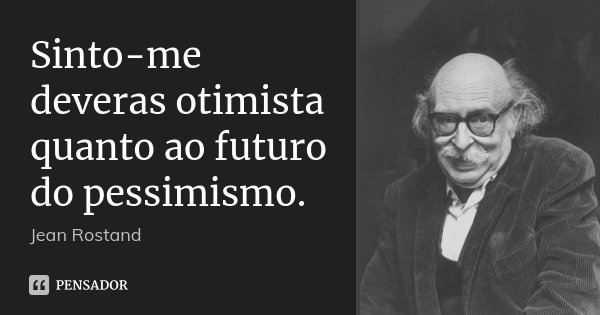 Sinto-me deveras otimista quanto ao futuro do pessimismo.... Frase de Jean Rostand.