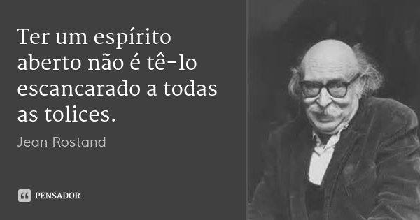 Ter um espírito aberto não é tê-lo escancarado a todas as tolices.... Frase de Jean Rostand.