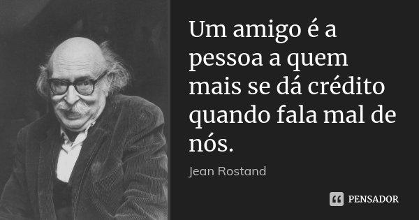 Um amigo é a pessoa a quem mais se dá crédito quando fala mal de nós.... Frase de Jean Rostand.