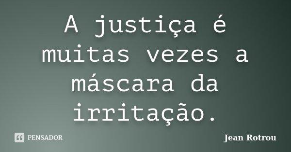 A justiça é muitas vezes a máscara da irritação.... Frase de Jean Rotrou.