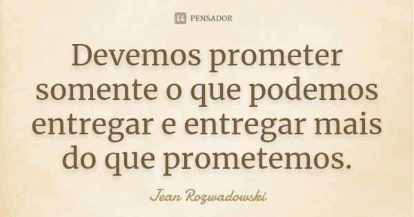 Devemos prometer somente o que podemos entregar e entregar mais do que prometemos.... Frase de Jean Rozwadowski.