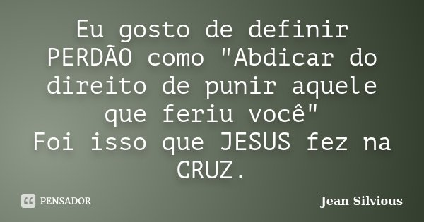 """Eu gosto de definir PERDÃO como """"Abdicar do direito de punir aquele que feriu você"""" Foi isso que JESUS fez na CRUZ.... Frase de Jean Silvious."""