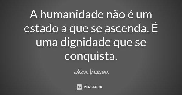 A humanidade não é um estado a que se ascenda. É uma dignidade que se conquista.... Frase de Jean Vercors.