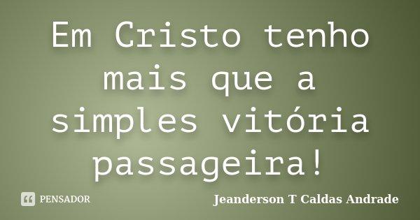 Em Cristo tenho mais que a simples vitória passageira!... Frase de Jeanderson T Caldas Andrade.