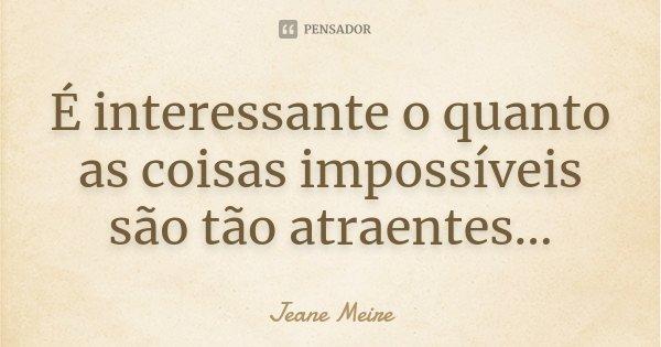 É interessante o quanto as coisas impossíveis são tão atraentes...... Frase de Jeane Meire.