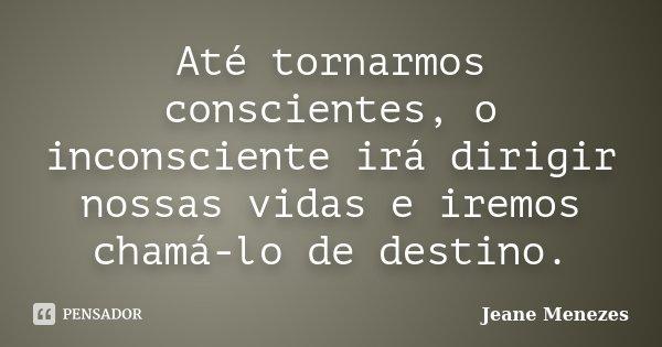 Até tornarmos conscientes, o inconsciente irá dirigir nossas vidas e iremos chamá-lo de destino.... Frase de Jeane Menezes.