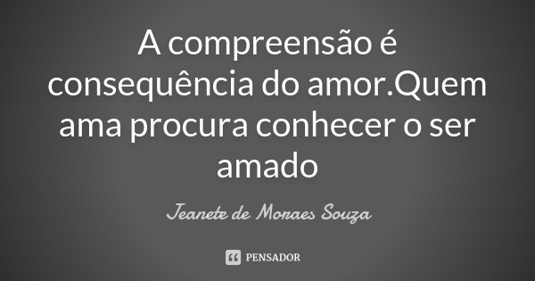 A compreensão é consequência do amor.Quem ama procura conhecer o ser amado... Frase de Jeanete de Moraes Souza.