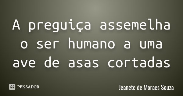 A preguiça assemelha o ser humano a uma ave de asas cortadas... Frase de Jeanete de Moraes Souza.