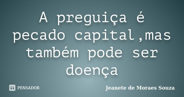 A preguiça é pecado capital,mas também pode ser doença... Frase de Jeanete de Moraes Souza.
