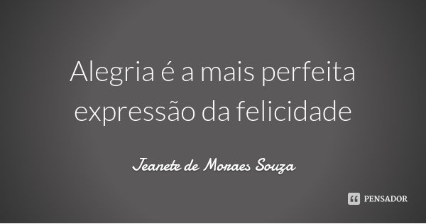 Alegria é a mais perfeita expressão da felicidade... Frase de Jeanete de Moraes Souza.