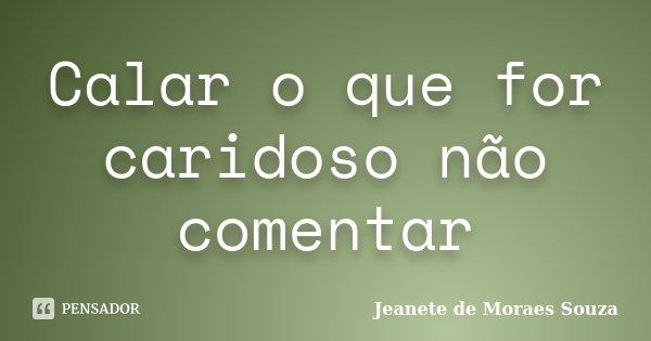 Calar o que for caridoso não comentar... Frase de Jeanete de Moraes Souza.