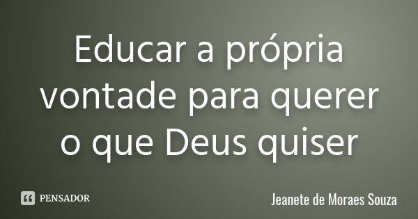 Educar a própria vontade para querer o que Deus quiser... Frase de Jeanete de Moraes Souza.