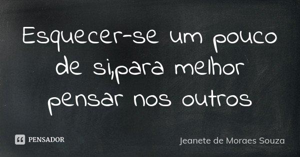 Esquecer-se um pouco de si,para melhor pensar nos outros... Frase de Jeanete de Moraes Souza.