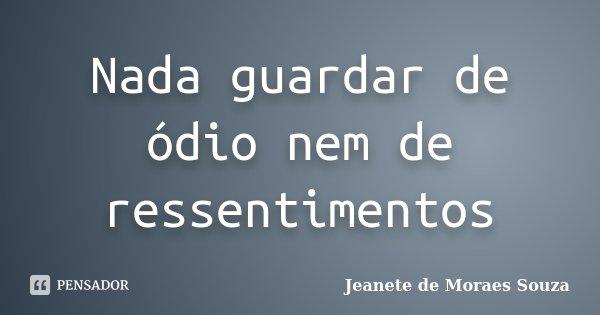Nada guardar de ódio nem de ressentimentos... Frase de Jeanete de Moraes Souza.