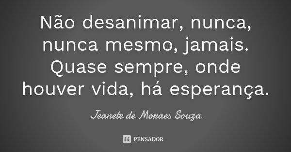 Não desanimar, nunca, nunca mesmo, jamais. Quase sempre, onde houver vida, há esperança.... Frase de Jeanete de Moraes Souza.