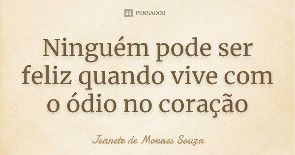 Ninguém pode ser feliz quando vive com o ódio no coração... Frase de Jeanete de Moraes Souza.