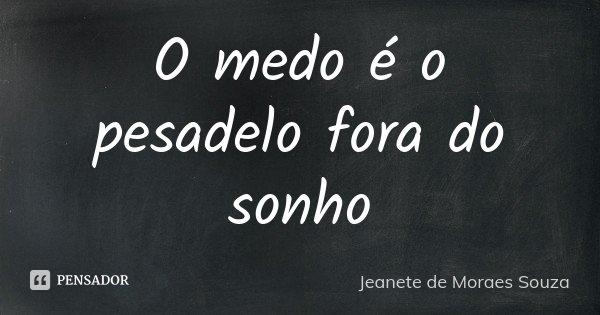 O medo é o pesadelo fora do sonho... Frase de Jeanete de Moraes Souza.