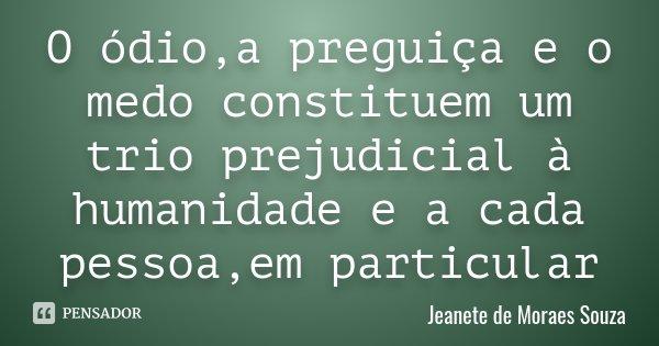 O ódio,a preguiça e o medo constituem um trio prejudicial à humanidade e a cada pessoa,em particular... Frase de Jeanete de Moraes Souza.