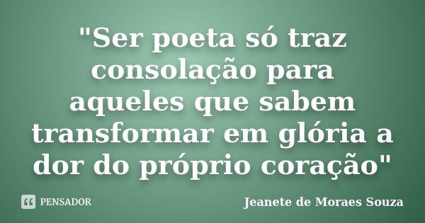 """""""Ser poeta só traz consolação para aqueles que sabem transformar em glória a dor do próprio coração""""... Frase de jeanete de moraes souza."""
