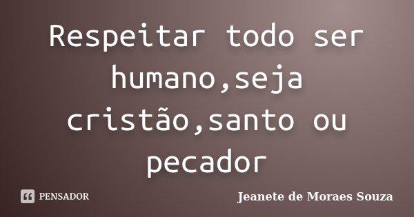 Respeitar todo ser humano,seja cristão,santo ou pecador... Frase de Jeanete de Moraes Souza.