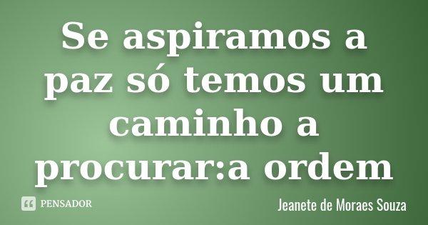 Se aspiramos a paz só temos um caminho a procurar:a ordem... Frase de Jeanete de Moraes Souza.