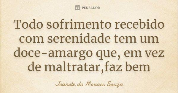 Todo sofrimento recebido com serenidade tem um doce-amargo que, em vez de maltratar,faz bem... Frase de Jeanete de Moraes Souza.