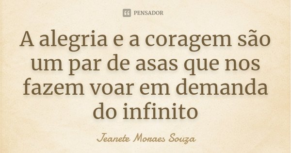 A alegria e a coragem são um par de asas que nos fazem voar em demanda do infinito... Frase de Jeanete Moraes Souza.