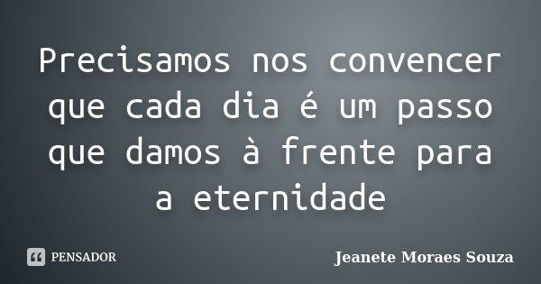 Precisamos nos convencer que cada dia é um passo que damos à frente para a eternidade... Frase de Jeanete Moraes Souza.