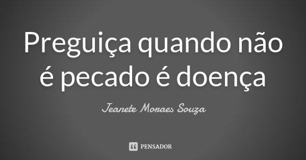 Preguiça quando não é pecado é doença... Frase de Jeanete Moraes Souza.