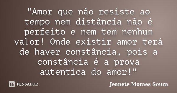 """""""Amor que não resiste ao tempo nem distância não é perfeito e nem tem nenhum valor! Onde existir amor terá de haver constância, pois a constância é a prova... Frase de jeanete moraes souza."""