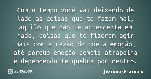 Com o tempo você vai deixando de lado as coisas que te fazem mal, aquilo que não te acrescenta em nada, coisas que te fizeram agir mais com a razão do que a emo... Frase de Jeanine de Araújo.