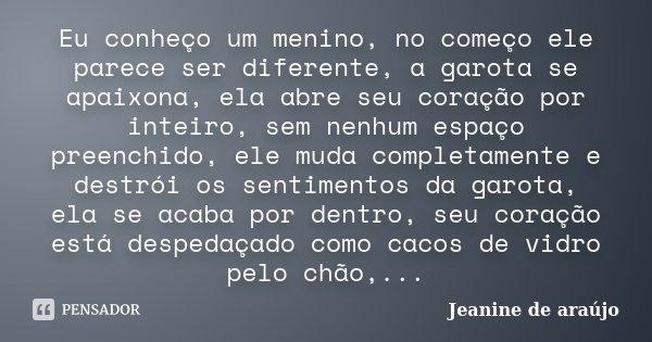 Eu conheço um menino, no começo ele parece ser diferente, a garota se apaixona, ela abre seu coração por inteiro, sem nenhum espaço preenchido, ele muda complet... Frase de Jeanine de araújo.