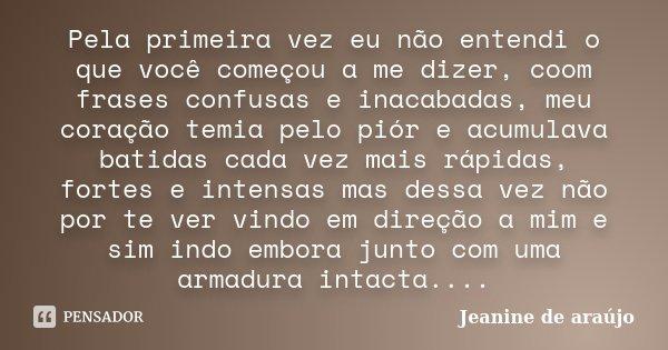 Pela primeira vez eu não entendi o que você começou a me dizer, coom frases confusas e inacabadas, meu coração temia pelo piór e acumulava batidas cada vez mais... Frase de Jeanine de araújo.