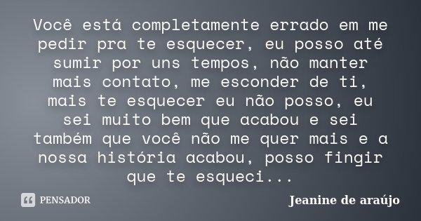 Você está completamente errado em me pedir pra te esquecer, eu posso até sumir por uns tempos, não manter mais contato, me esconder de ti, mais te esquecer eu n... Frase de Jeanine de araújo.