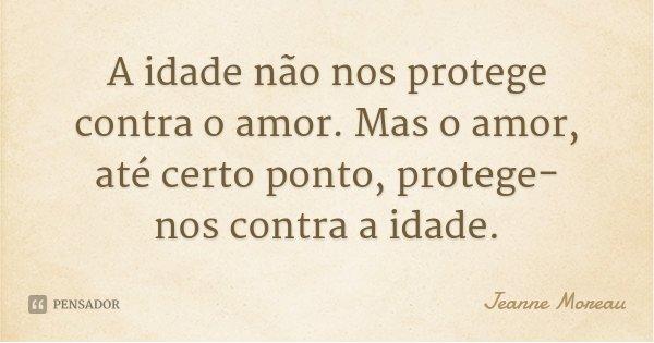 A idade não nos protege contra o amor. Mas o amor, até certo ponto, protege-nos contra a idade.... Frase de Jeanne Moreau.