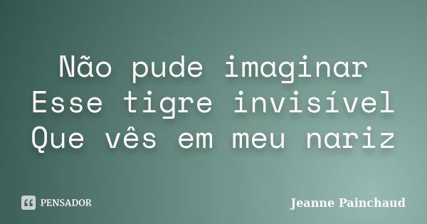 Não pude imaginar Esse tigre invisível Que vês em meu nariz... Frase de Jeanne Painchaud.