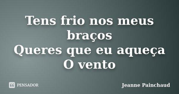 Tens frio nos meus braços Queres que eu aqueça O vento... Frase de Jeanne Painchaud.