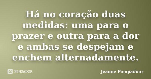 Há no coração duas medidas: uma para o prazer e outra para a dor e ambas se despejam e enchem alternadamente.... Frase de Jeanne Pompadour.