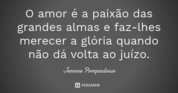 O amor é a paixão das grandes almas e faz-lhes merecer a glória quando não dá volta ao juízo.... Frase de Jeanne Pompadour.