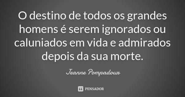 O destino de todos os grandes homens é serem ignorados ou caluniados em vida e admirados depois da sua morte.... Frase de Jeanne Pompadour.
