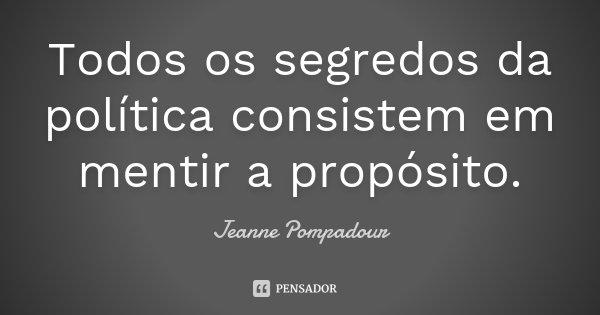 Todos os segredos da política consistem em mentir a propósito.... Frase de Jeanne Pompadour.