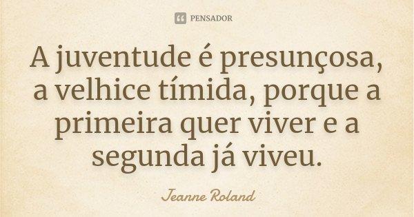 A juventude é presunçosa, a velhice tímida, porque a primeira quer viver e a segunda já viveu.... Frase de Jeanne Roland.
