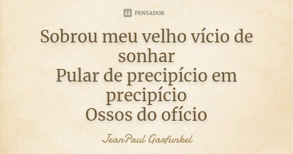 Sobrou meu velho vício de sonhar Pular de precipício em precipício Ossos do ofício... Frase de JeanPaul Garfunkel.