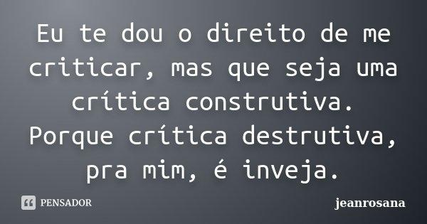 Eu te dou o direito de me criticar, mas que seja uma crítica construtiva. Porque crítica destrutiva, pra mim, é inveja.... Frase de jeanrosana.